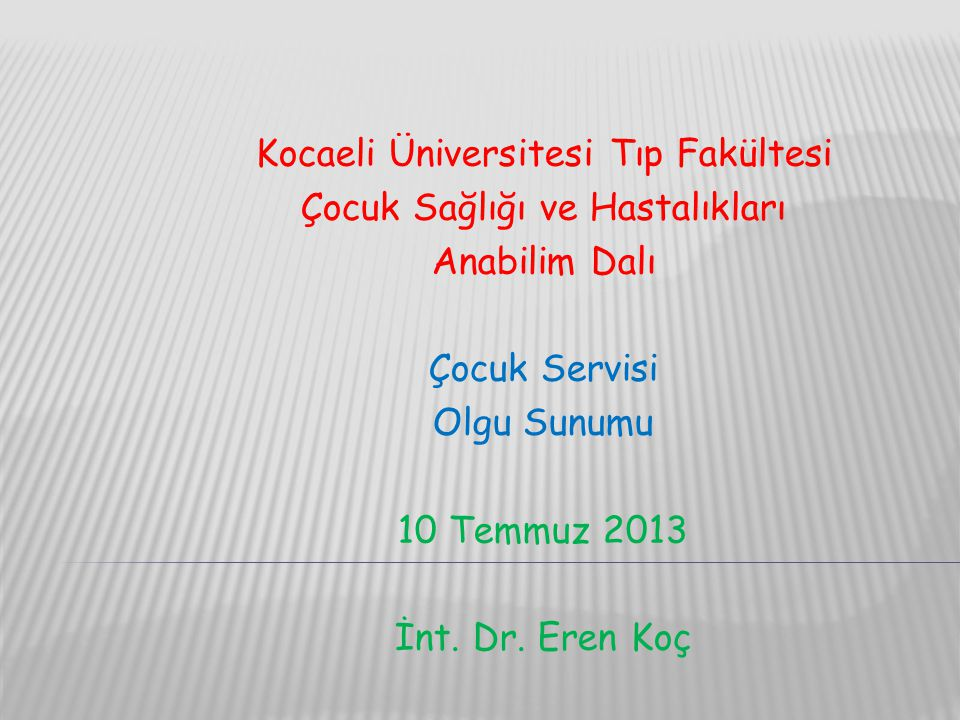 Kocaeli Üniversitesi Tıp Fakültesi Çocuk Sağlığı ve Hastalıkları Anabilim Dalı Çocuk Servisi Olgu Sunumu 10 Temmuz 2013 İnt. Dr. Eren Koç