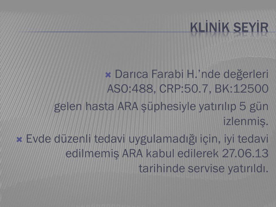  Darıca Farabi H.'nde değerleri ASO:488, CRP:50.7, BK:12500 gelen hasta ARA şüphesiyle yatırılıp 5 gün izlenmiş.  Evde düzenli tedavi uygulamadığı i