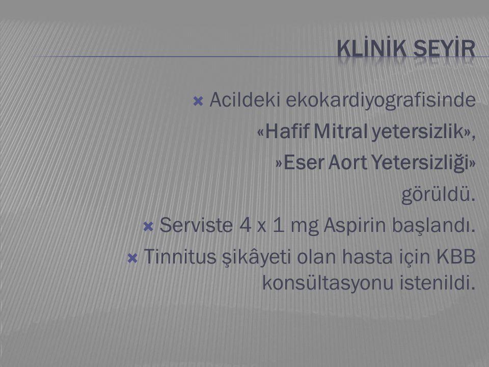  Acildeki ekokardiyografisinde «Hafif Mitral yetersizlik», »Eser Aort Yetersizliği» görüldü.  Serviste 4 x 1 mg Aspirin başlandı.  Tinnitus şikâyet