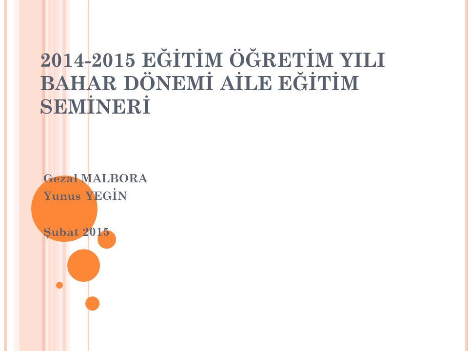 2014-2015 EĞİTİM ÖĞRETİM YILI BAHAR DÖNEMİ AİLE EĞİTİM SEMİNERİ Gezal MALBORA Yunus YEGİN Şubat 2015