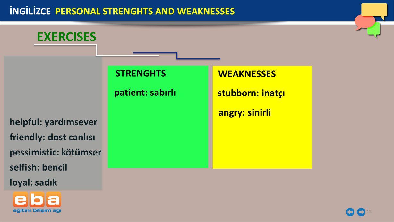 STRENGHTS WEAKNESSES 12 İNGİLİZCE PERSONAL STRENGHTS AND WEAKNESSES EXERCISES helpful: yardımsever friendly: dost canlısı pessimistic: kötümser selfish: bencil loyal: sadık patient: sabırlı angry: sinirli stubborn: inatçı