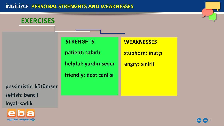 STRENGHTS WEAKNESSES 14 İNGİLİZCE PERSONAL STRENGHTS AND WEAKNESSES EXERCISES pessimistic: kötümser selfish: bencil loyal: sadık patient: sabırlı helpful: yardımsever friendly: dost canlısı angry: sinirli stubborn: inatçı