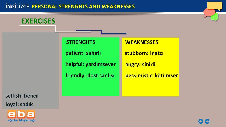 STRENGHTS WEAKNESSES 15 İNGİLİZCE PERSONAL STRENGHTS AND WEAKNESSES EXERCISES loyal: sadık patient: sabırlı helpful: yardımsever friendly: dost canlısı angry: sinirli stubborn: inatçı pessimistic: kötümser selfish: bencil