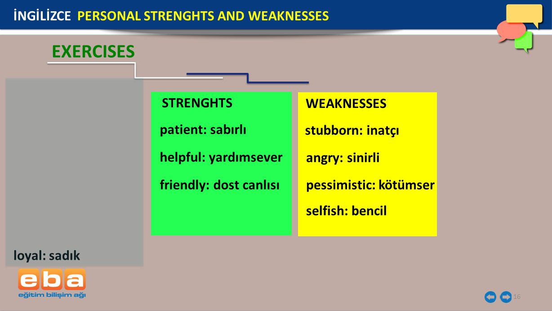 STRENGHTS WEAKNESSES 16 İNGİLİZCE PERSONAL STRENGHTS AND WEAKNESSES EXERCISES loyal: sadık patient: sabırlı helpful: yardımsever friendly: dost canlısı angry: sinirli stubborn: inatçı pessimistic: kötümser selfish: bencil