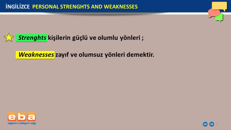 2 Strenghts kişilerin güçlü ve olumlu yönleri ; Weaknesses zayıf ve olumsuz yönleri demektir.