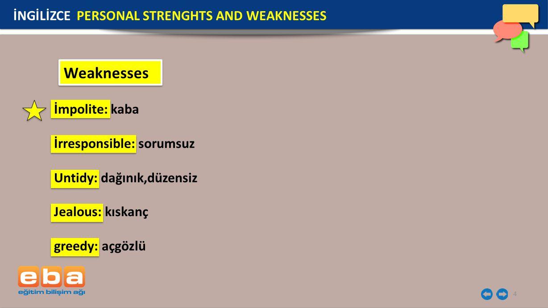 4 Weaknesses İmpolite: kaba İrresponsible: sorumsuz Untidy: dağınık,düzensiz Jealous: kıskanç greedy: açgözlü İNGİLİZCE PERSONAL STRENGHTS AND WEAKNESSES