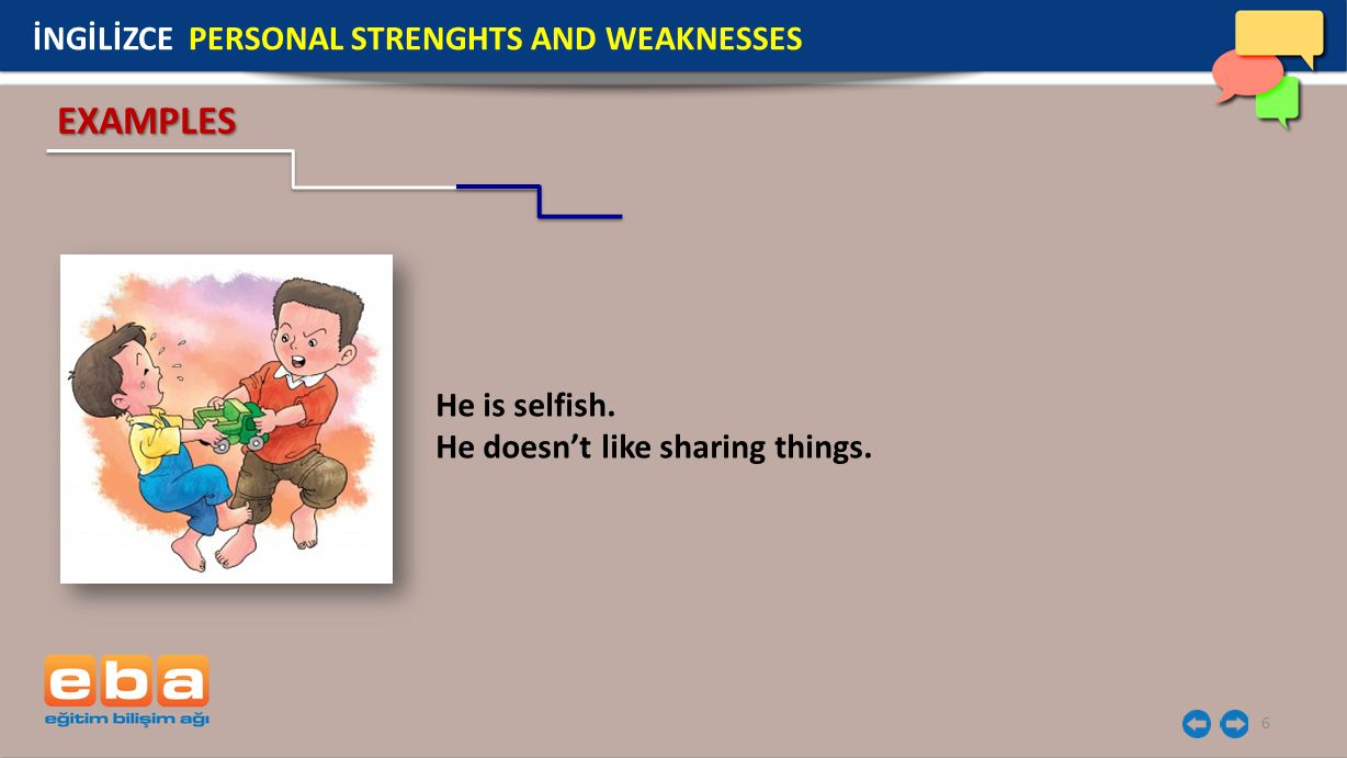 6 He is selfish. He doesn't like sharing things. EXAMPLES İNGİLİZCE PERSONAL STRENGHTS AND WEAKNESSES