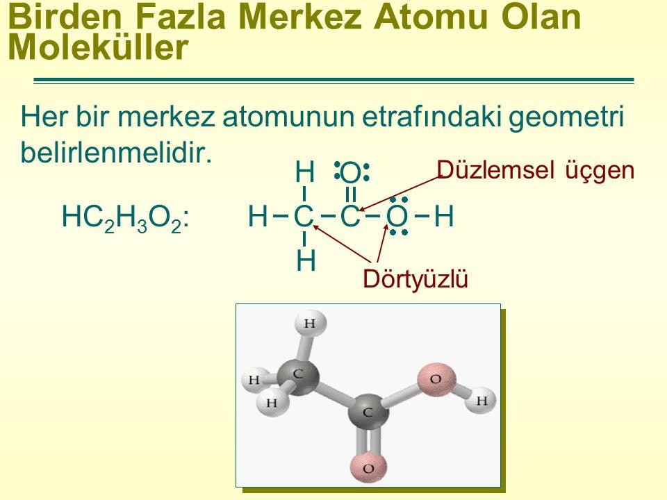 Birden Fazla Merkez Atomu Olan Moleküller Her bir merkez atomunun etrafındaki geometri belirlenmelidir. HC 2 H 3 O 2 : Düzlemsel üçgen Dörtyüzlü H C C