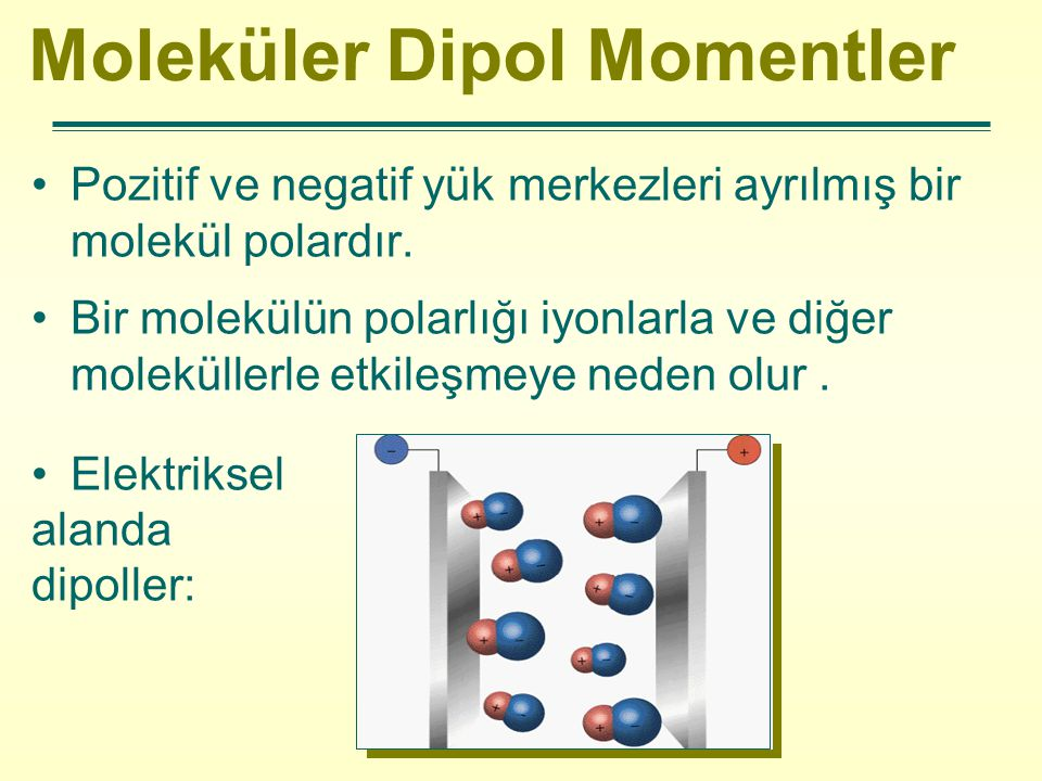 Moleküler Dipol Momentler Pozitif ve negatif yük merkezleri ayrılmış bir molekül polardır. Bir molekülün polarlığı iyonlarla ve diğer moleküllerle etk