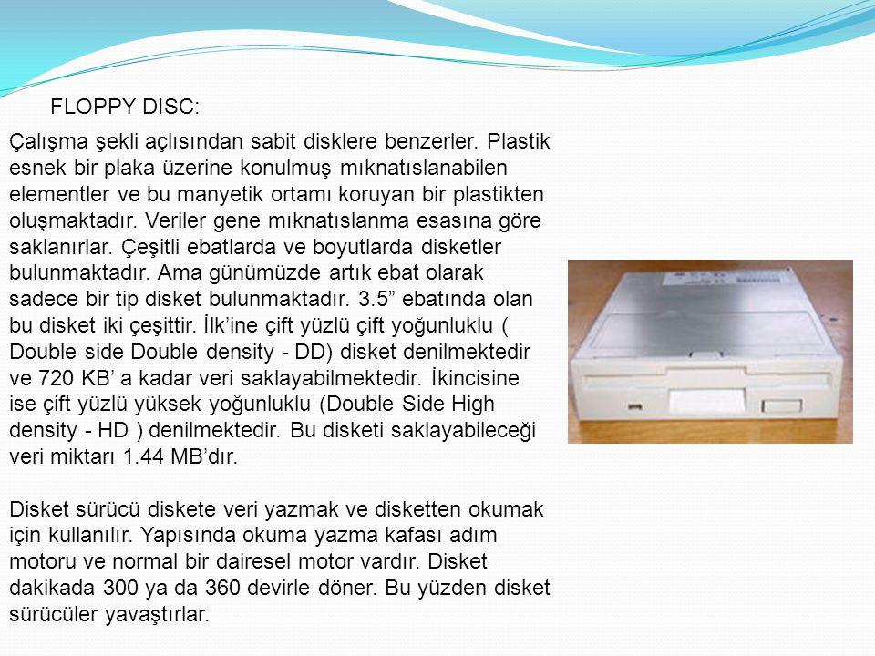FLOPPY DISC: Çalışma şekli açlısından sabit disklere benzerler. Plastik esnek bir plaka üzerine konulmuş mıknatıslanabilen elementler ve bu manyetik o