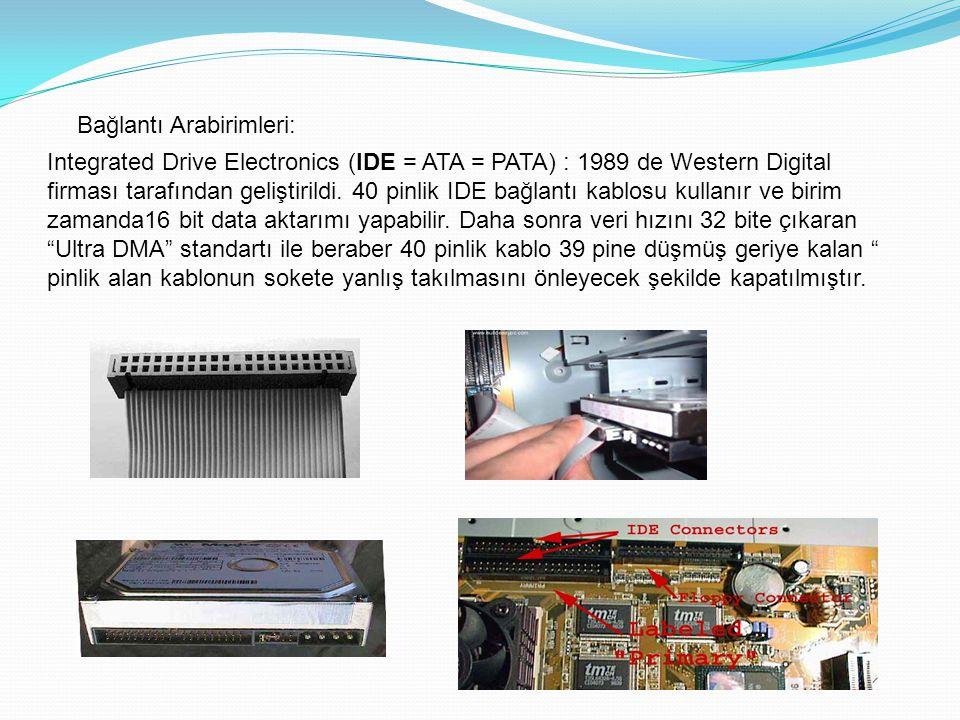 Bağlantı Arabirimleri: Integrated Drive Electronics (IDE = ATA = PATA) : 1989 de Western Digital firması tarafından geliştirildi. 40 pinlik IDE bağlan