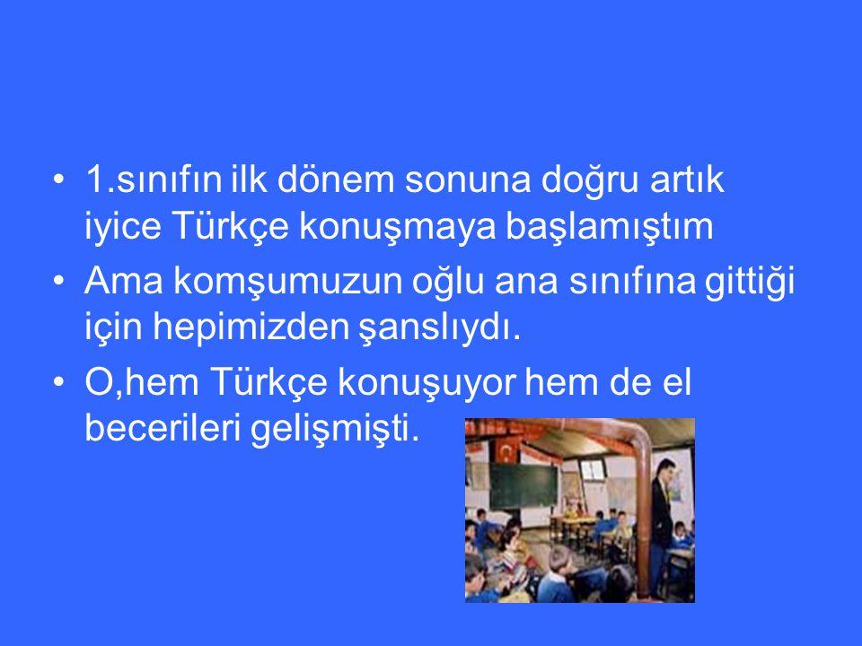 1.sınıfın ilk dönem sonuna doğru artık iyice Türkçe konuşmaya başlamıştım Ama komşumuzun oğlu ana sınıfına gittiği için hepimizden şanslıydı.