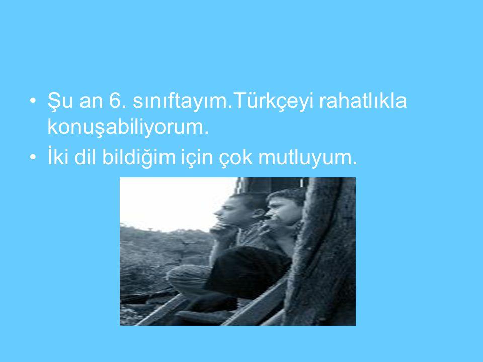 Şu an 6. sınıftayım.Türkçeyi rahatlıkla konuşabiliyorum. İki dil bildiğim için çok mutluyum.