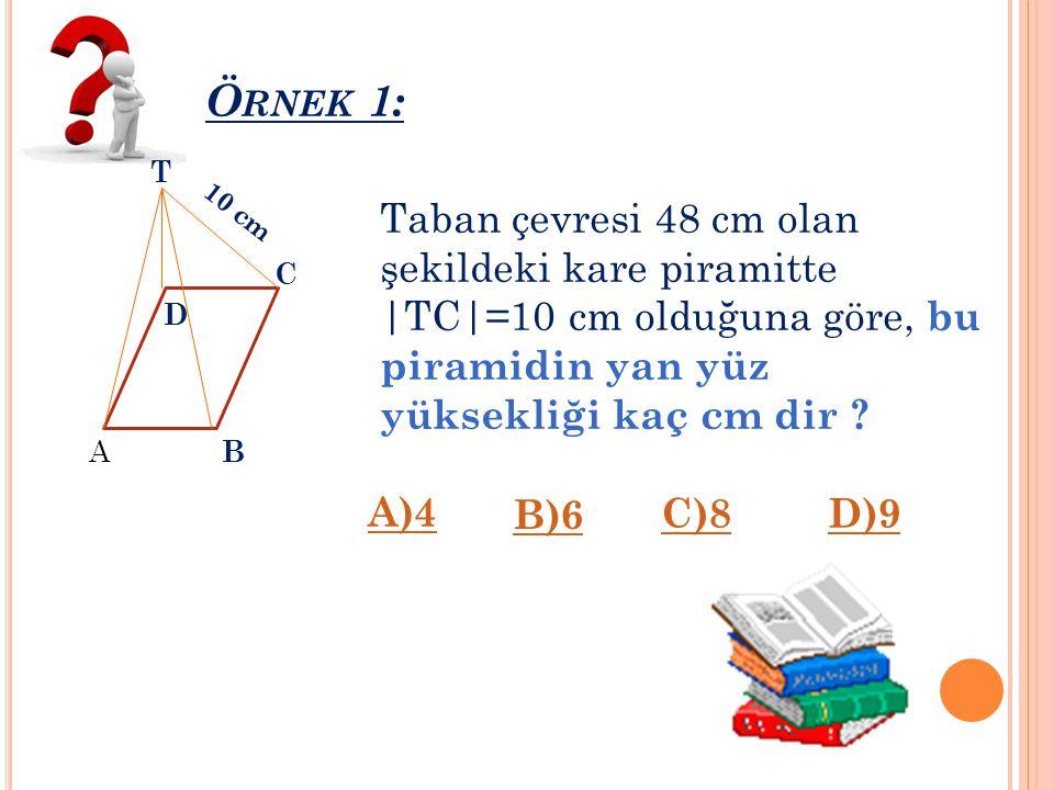 Ö RNEK 1: 10 cm B A C D T Taban çevresi 48 cm olan şekildeki kare piramitte |TC|=10 cm olduğuna göre, bu piramidin yan yüz yüksekliği kaç cm dir .