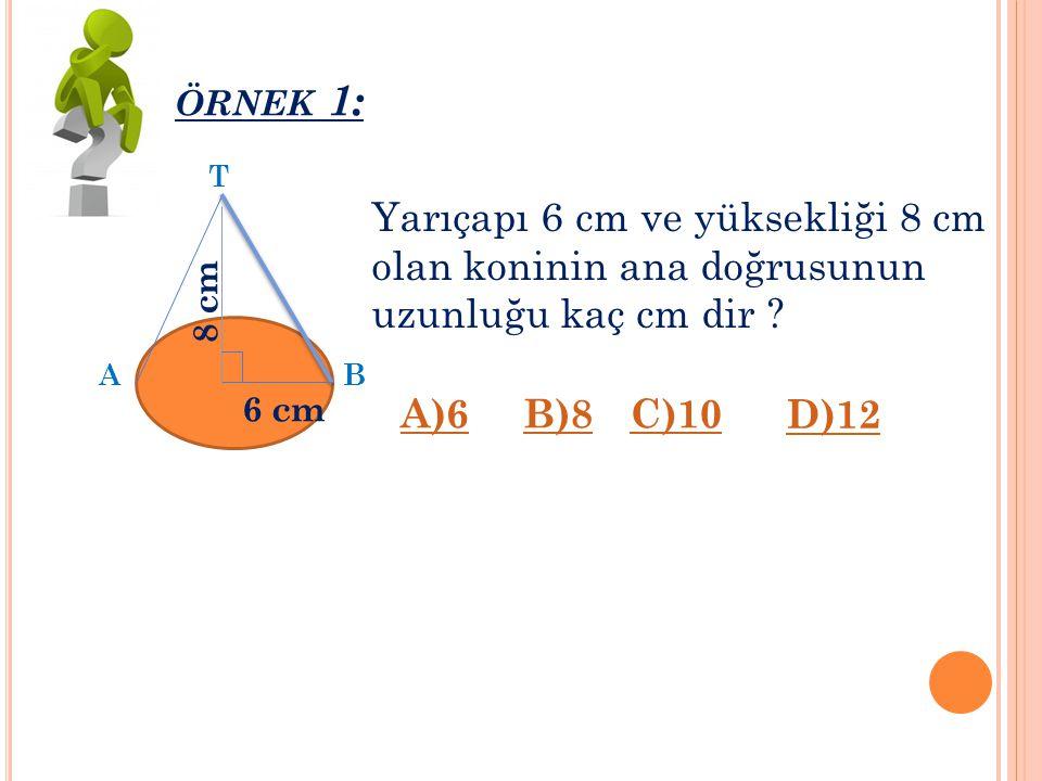 Ö RNEK 1: Yarıçapı 6 cm ve yüksekliği 8 cm olan koninin ana doğrusunun uzunluğu kaç cm dir .
