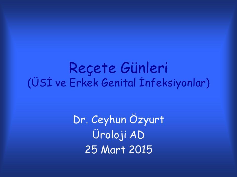 Reçete Günleri (ÜSİ ve Erkek Genital İnfeksiyonlar) Dr. Ceyhun Özyurt Üroloji AD 25 Mart 2015