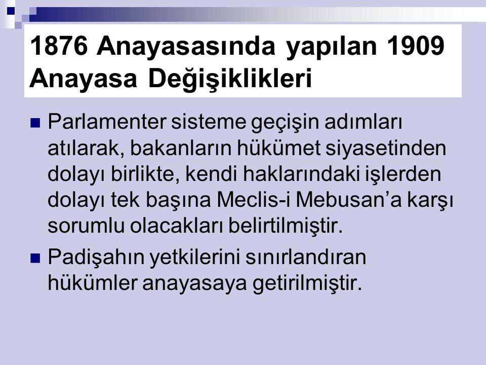 1876 Anayasasında yapılan 1909 Anayasa Değişiklikleri Parlamenter sisteme geçişin adımları atılarak, bakanların hükümet siyasetinden dolayı birlikte, kendi haklarındaki işlerden dolayı tek başına Meclis-i Mebusan'a karşı sorumlu olacakları belirtilmiştir.