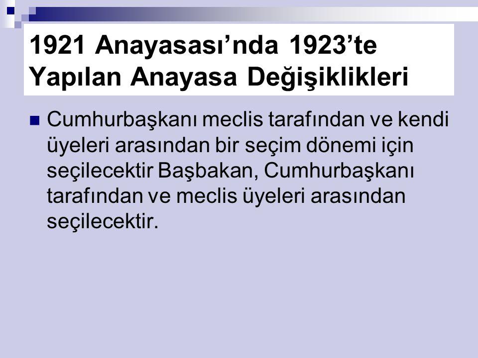 1921 Anayasası'nda 1923'te Yapılan Anayasa Değişiklikleri Cumhurbaşkanı meclis tarafından ve kendi üyeleri arasından bir seçim dönemi için seçilecektir Başbakan, Cumhurbaşkanı tarafından ve meclis üyeleri arasından seçilecektir.
