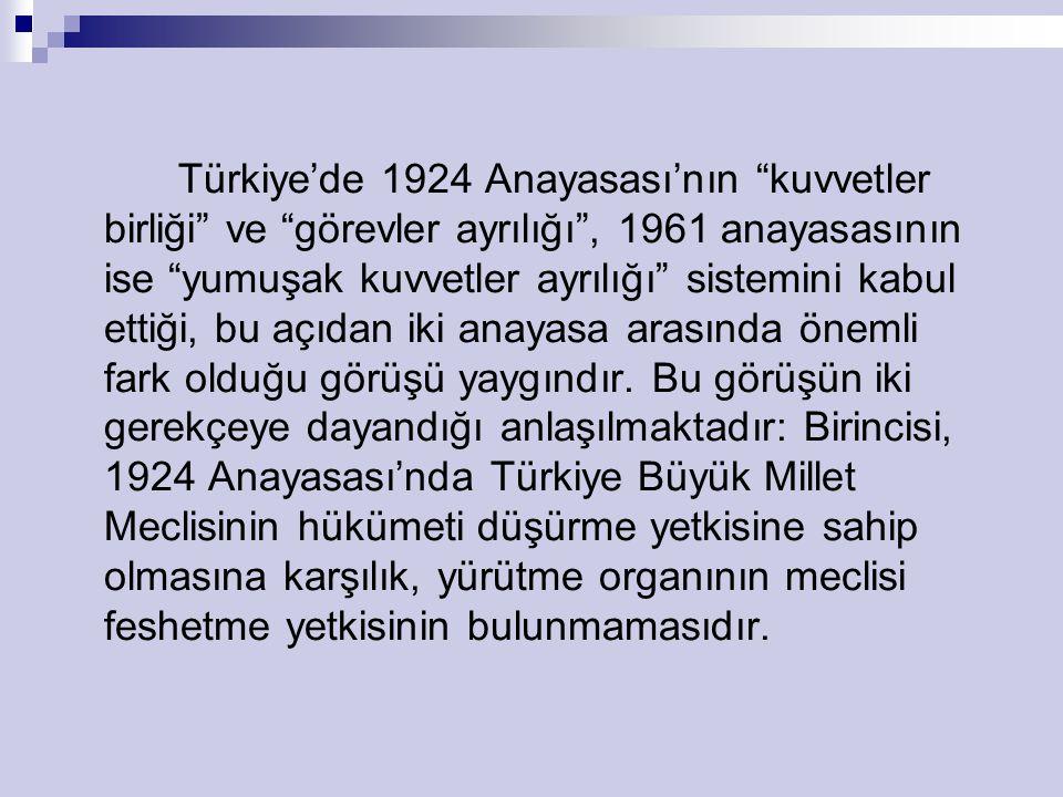 Türkiye'de 1924 Anayasası'nın kuvvetler birliği ve görevler ayrılığı , 1961 anayasasının ise yumuşak kuvvetler ayrılığı sistemini kabul ettiği, bu açıdan iki anayasa arasında önemli fark olduğu görüşü yaygındır.