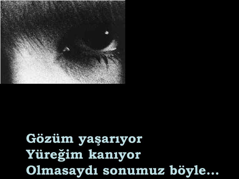 Gözüm yaşarıyor Yüreğim kanıyor Olmasaydı sonumuz böyle…