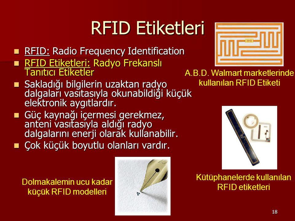 18 RFID Etiketleri RFID: Radio Frequency Identification RFID: Radio Frequency Identification RFID Etiketleri: Radyo Frekanslı Tanıtıcı Etiketler RFID Etiketleri: Radyo Frekanslı Tanıtıcı Etiketler Sakladığı bilgilerin uzaktan radyo dalgaları vasıtasıyla okunabildiği küçük elektronik aygıtlardır.