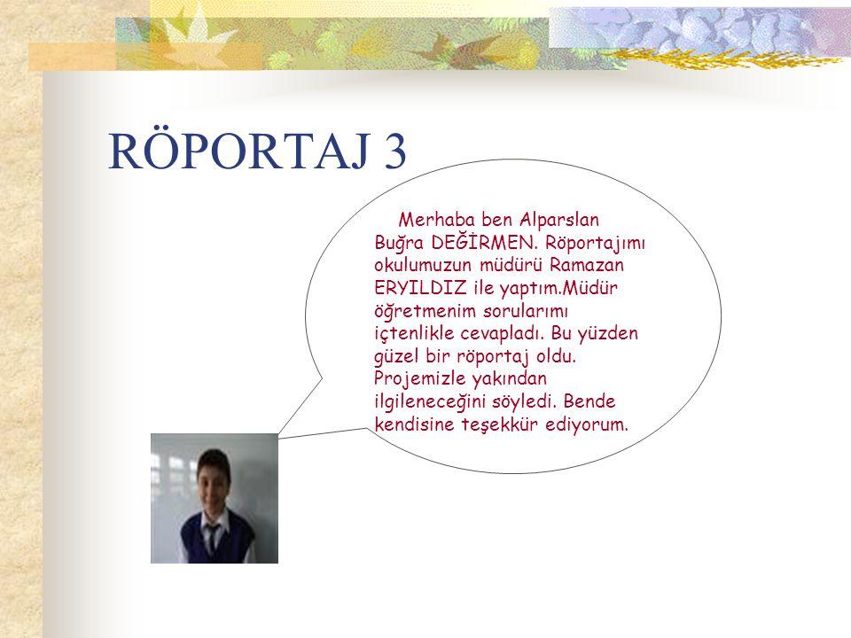 RÖPORTAJ 3 Merhaba ben Alparslan Buğra DEĞİRMEN. Röportajımı okulumuzun müdürü Ramazan ERYILDIZ ile yaptım.Müdür öğretmenim sorularımı içtenlikle ceva