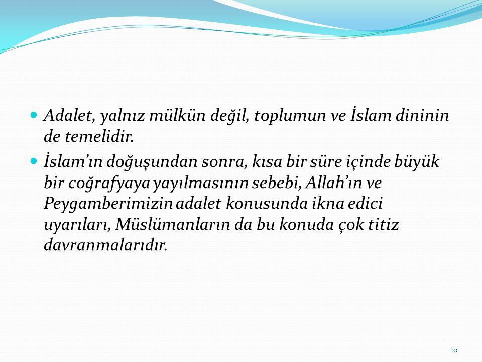 Adalet, yalnız mülkün değil, toplumun ve İslam dininin de temelidir. İslam'ın doğuşundan sonra, kısa bir süre içinde büyük bir coğrafyaya yayılmasının