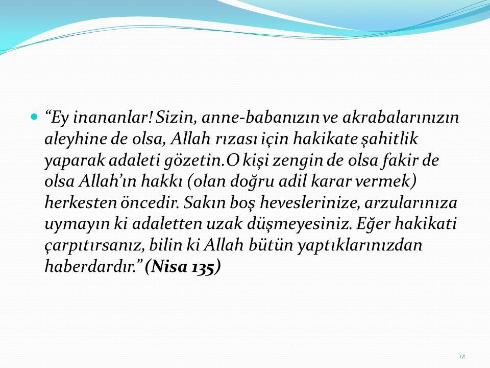 """""""Ey inananlar! Sizin, anne-babanızın ve akrabalarınızın aleyhine de olsa, Allah rızası için hakikate şahitlik yaparak adaleti gözetin.O kişi zengin de"""
