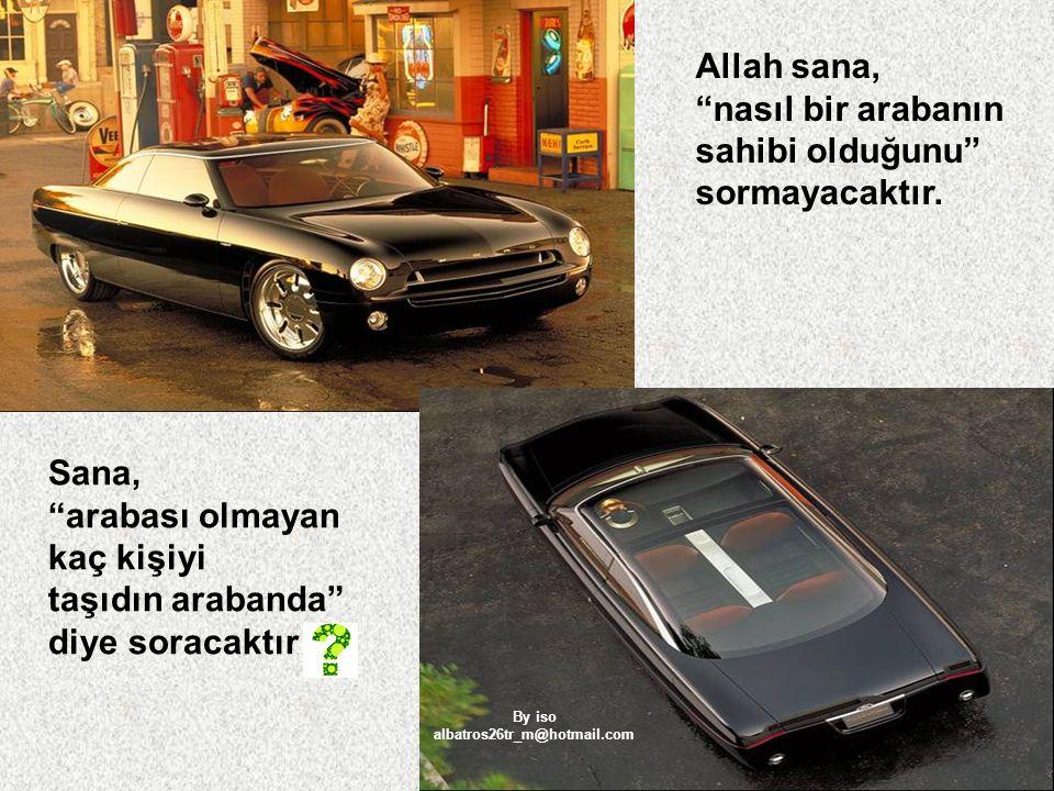 """Allah sana, """"nasıl bir arabanın sahibi olduğunu"""" sormayacaktır. Sana, """"arabası olmayan kaç kişiyi taşıdın arabanda"""" diye soracaktır By iso albatros26t"""