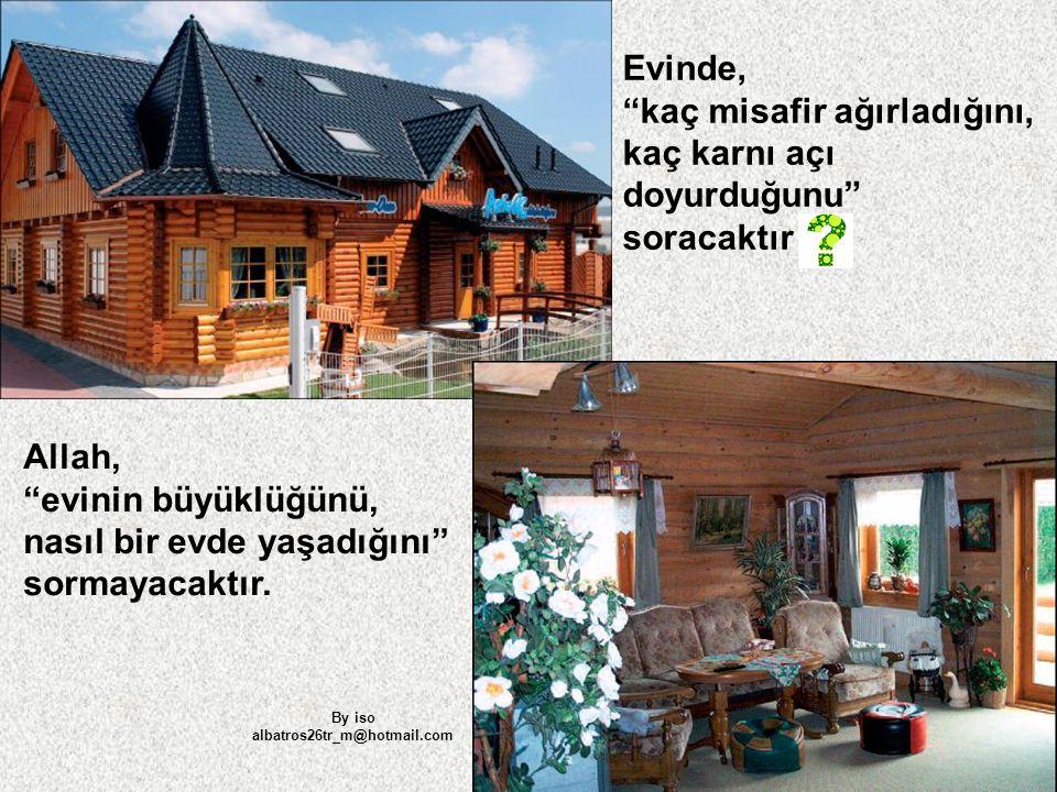 """Allah, """"evinin büyüklüğünü, nasıl bir evde yaşadığını"""" sormayacaktır. Evinde, """"kaç misafir ağırladığını, kaç karnı açı doyurduğunu"""" soracaktır By iso"""