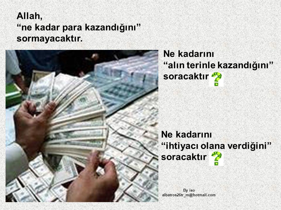"""Allah, """"ne kadar para kazandığını"""" sormayacaktır. Ne kadarını """"alın terinle kazandığını"""" soracaktır Ne kadarını """"ihtiyacı olana verdiğini"""" soracaktır"""