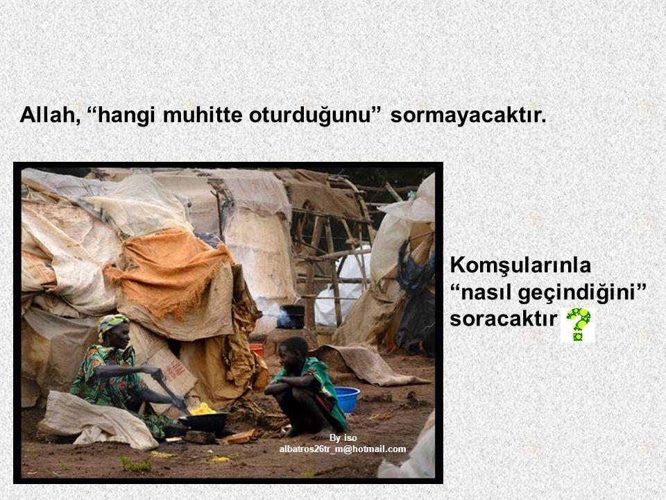 """Allah, """"hangi muhitte oturduğunu"""" sormayacaktır. Komşularınla """"nasıl geçindiğini"""" soracaktır By iso albatros26tr_m@hotmail.com"""