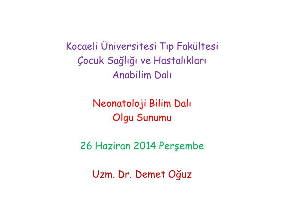 Kocaeli Üniversitesi Tıp Fakültesi Çocuk Sağlığı ve Hastalıkları Anabilim Dalı Neonatoloji Bilim Dalı Olgu Sunumu 26 Haziran 2014 Perşembe Uzm.
