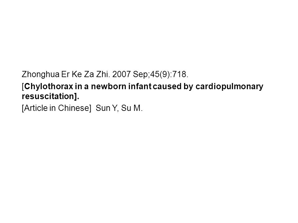 Zhonghua Er Ke Za Zhi. 2007 Sep;45(9):718. [Chylothorax in a newborn infant caused by cardiopulmonary resuscitation]. [Article in Chinese] Sun Y, Su M