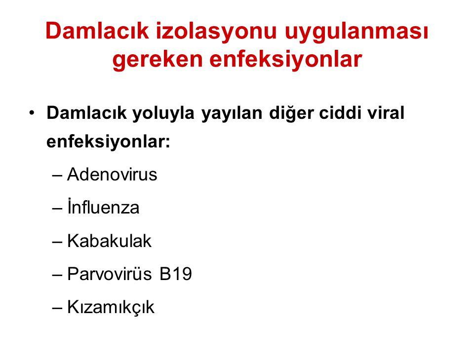 Damlacık izolasyonu uygulanması gereken enfeksiyonlar Damlacık yoluyla yayılan diğer ciddi viral enfeksiyonlar: –Adenovirus –İnfluenza –Kabakulak –Par