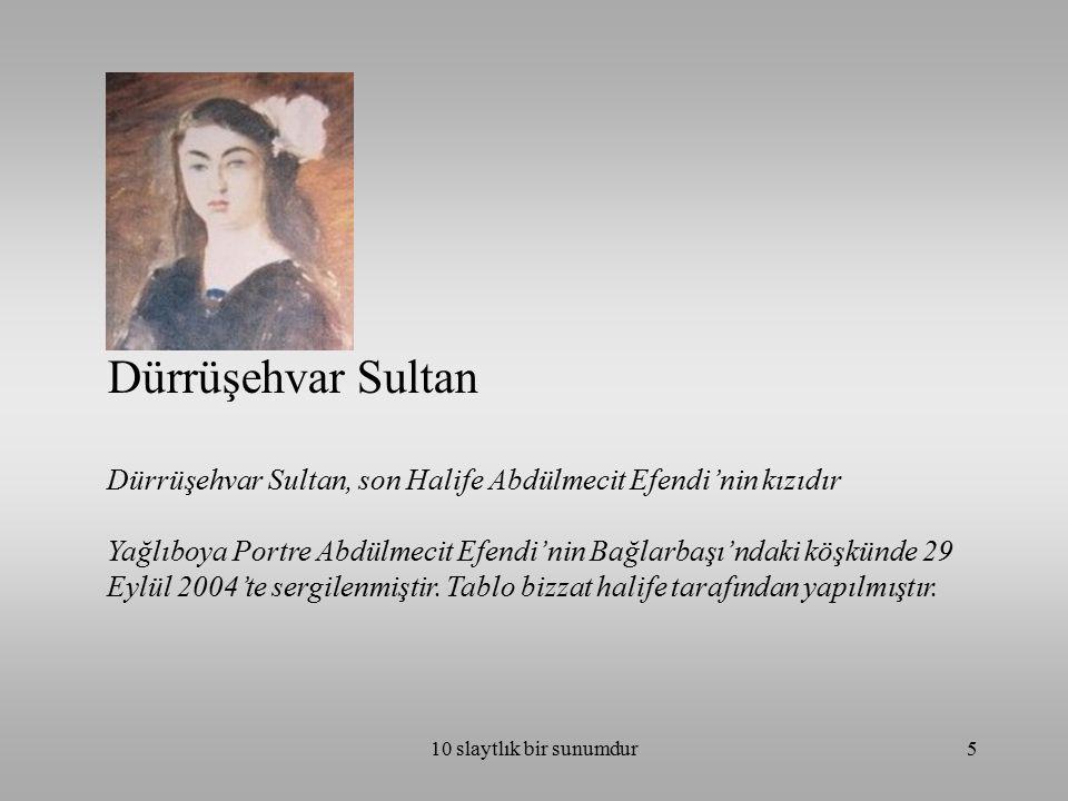 10 slaytlık bir sunumdur5 Dürrüşehvar Sultan Dürrüşehvar Sultan, son Halife Abdülmecit Efendi'nin kızıdır Yağlıboya Portre Abdülmecit Efendi'nin Bağlarbaşı'ndaki köşkünde 29 Eylül 2004'te sergilenmiştir.