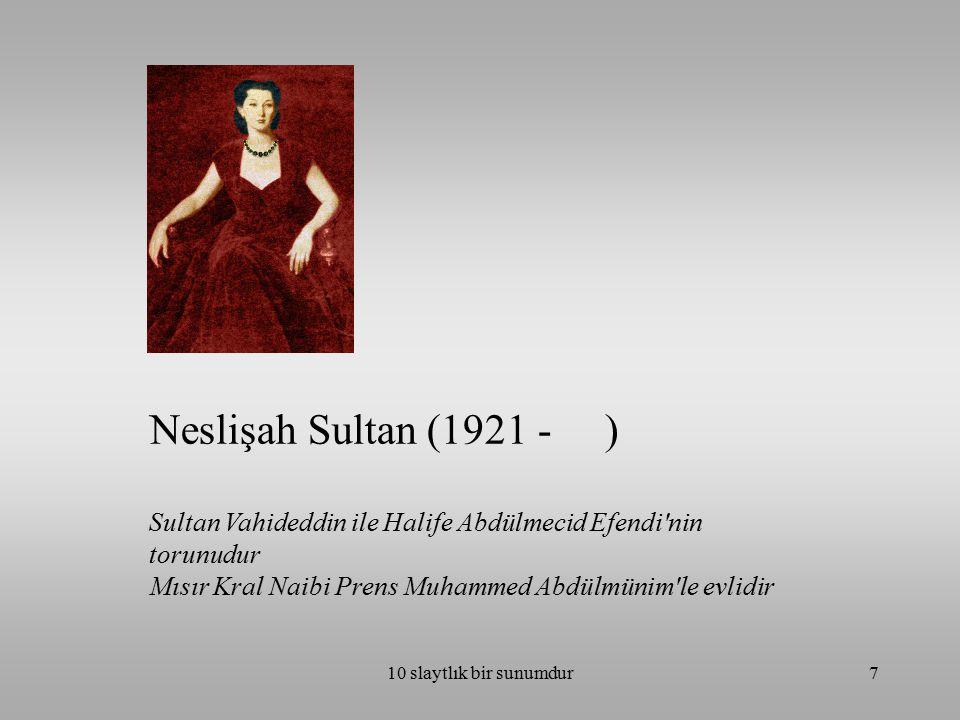 10 slaytlık bir sunumdur7 Neslişah Sultan (1921 - ) Sultan Vahideddin ile Halife Abdülmecid Efendi'nin torunudur Mısır Kral Naibi Prens Muhammed Abdül