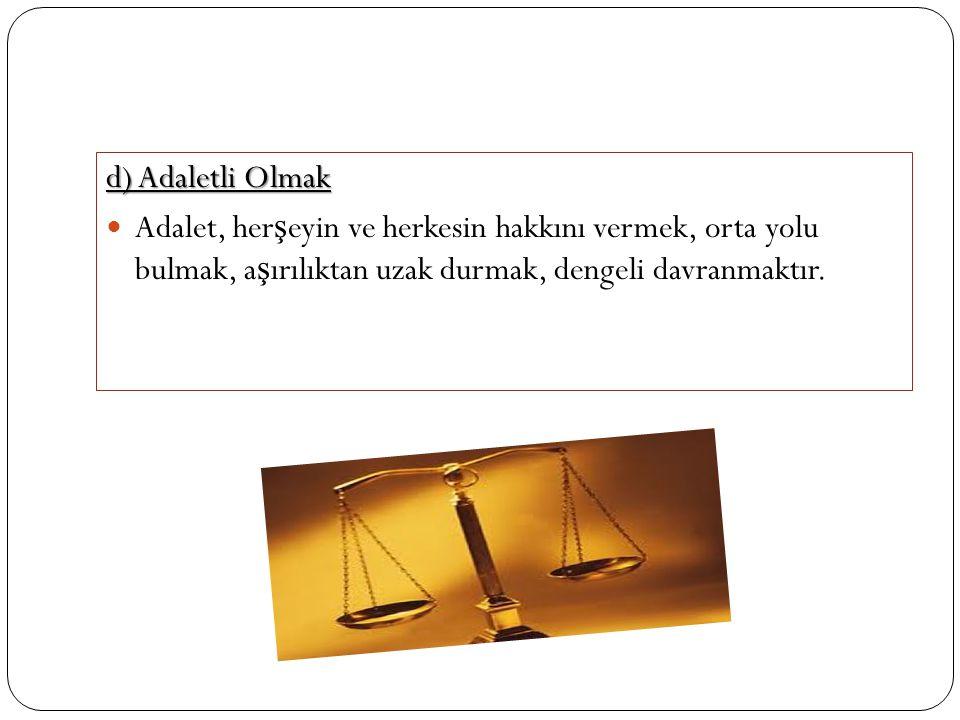 d) Adaletli Olmak Adalet, her ş eyin ve herkesin hakkını vermek, orta yolu bulmak, a ş ırılıktan uzak durmak, dengeli davranmaktır.