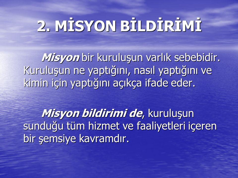 2. MİSYON BİLDİRİMİ Misyon bir kuruluşun varlık sebebidir. Kuruluşun ne yaptığını, nasıl yaptığını ve kimin için yaptığını açıkça ifade eder. Misyon b