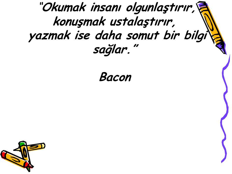 """""""Okumak insanı olgunlaştırır, konuşmak ustalaştırır, yazmak ise daha somut bir bilgi sağlar."""" Bacon"""