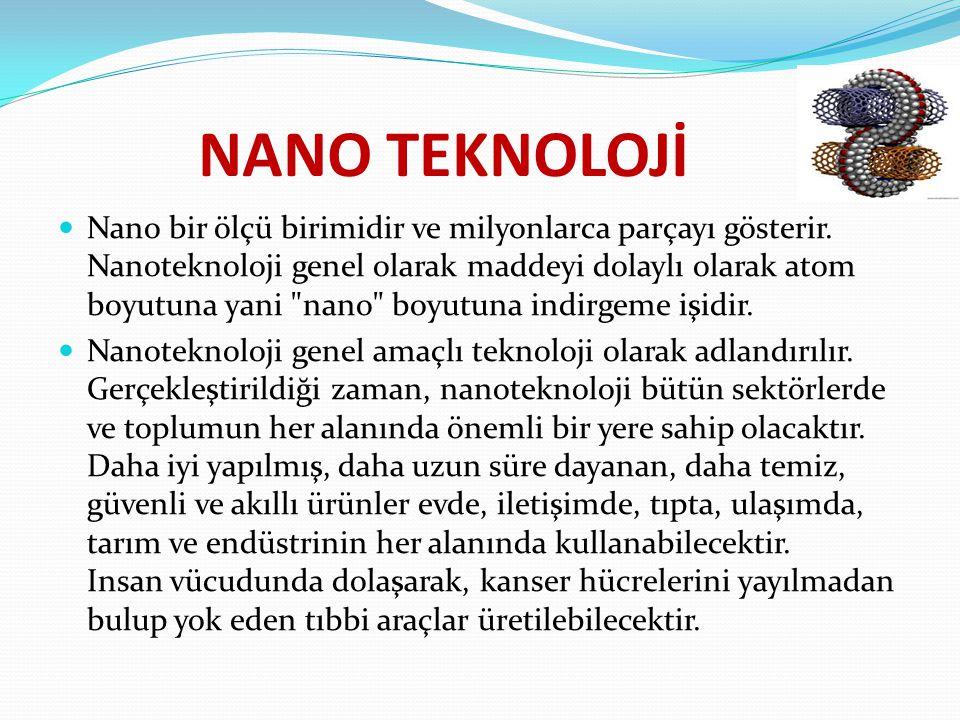 NANO TEKNOLOJİ Nano bir ölçü birimidir ve milyonlarca parçayı gösterir. Nanoteknoloji genel olarak maddeyi dolaylı olarak atom boyutuna yani