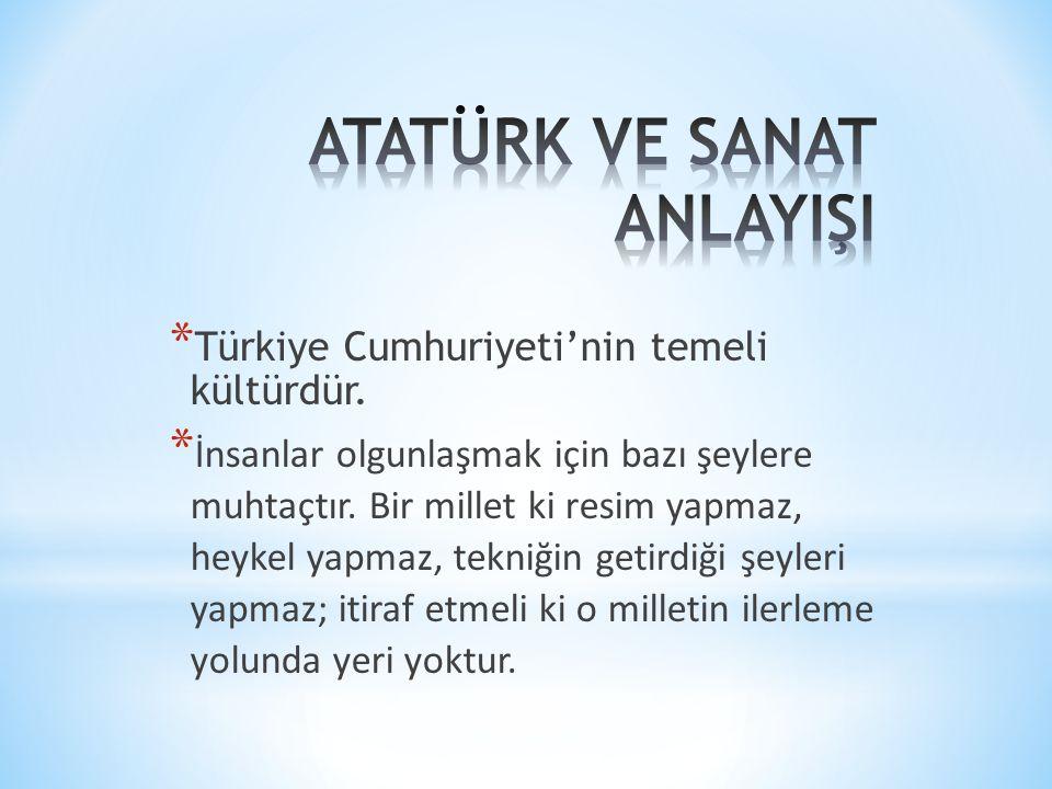 * Türkiye Cumhuriyeti'nin temeli kültürdür. * İnsanlar olgunlaşmak için bazı şeylere muhtaçtır. Bir millet ki resim yapmaz, heykel yapmaz, tekniğin ge