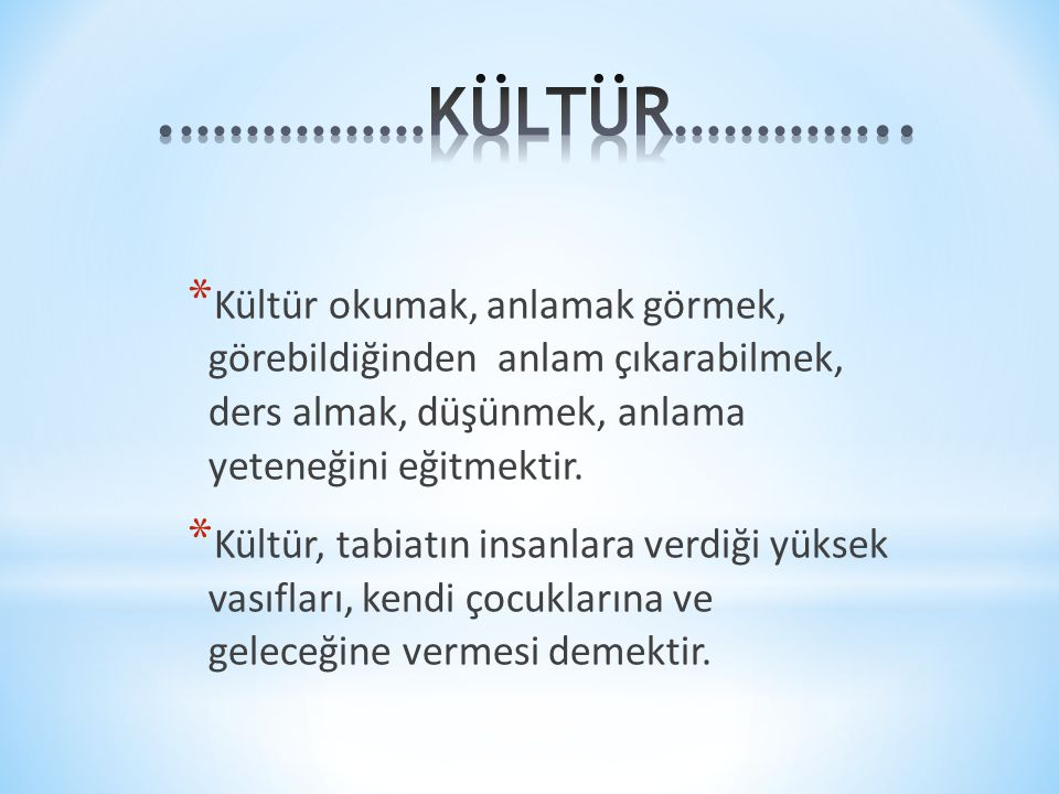 * Kültür okumak, anlamak görmek, görebildiğinden anlam çıkarabilmek, ders almak, düşünmek, anlama yeteneğini eğitmektir. * Kültür, tabiatın insanlara