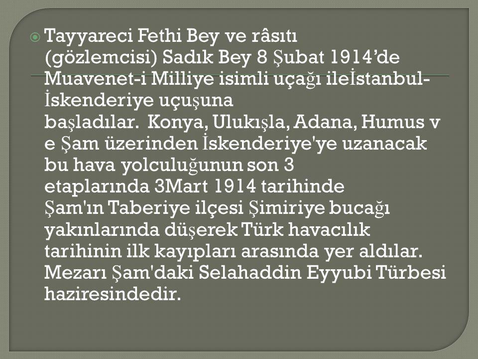  Tayyareci Fethi Bey ve râsıtı (gözlemcisi) Sadık Bey 8 Ş ubat 1914'de Muavenet-i Milliye isimli uça ğ ı ile İ stanbul- İ skenderiye uçu ş una ba ş ladılar.