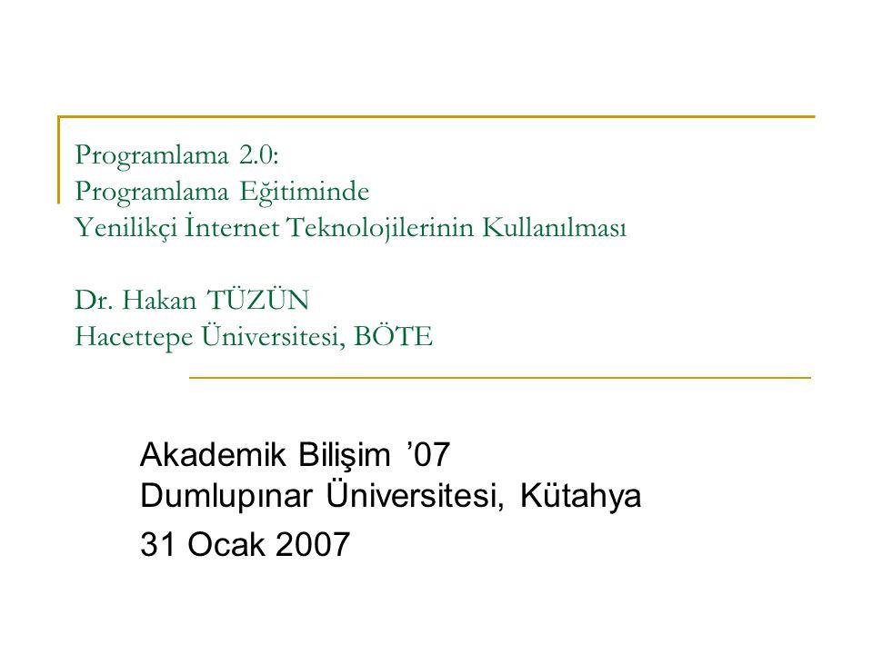 Programlama 2.0: Programlama Eğitiminde Yenilikçi İnternet Teknolojilerinin Kullanılması Dr. Hakan TÜZÜN Hacettepe Üniversitesi, BÖTE Akademik Bilişim