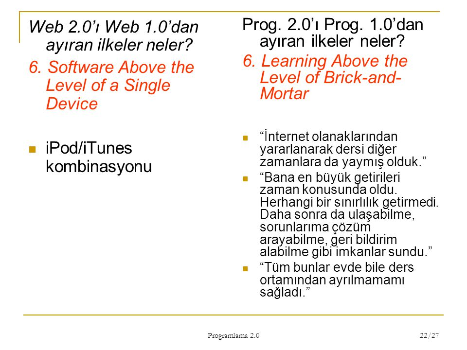 Programlama 2.0 22/27 Web 2.0'ı Web 1.0'dan ayıran ilkeler neler? 6. Software Above the Level of a Single Device iPod/iTunes kombinasyonu Prog. 2.0'ı
