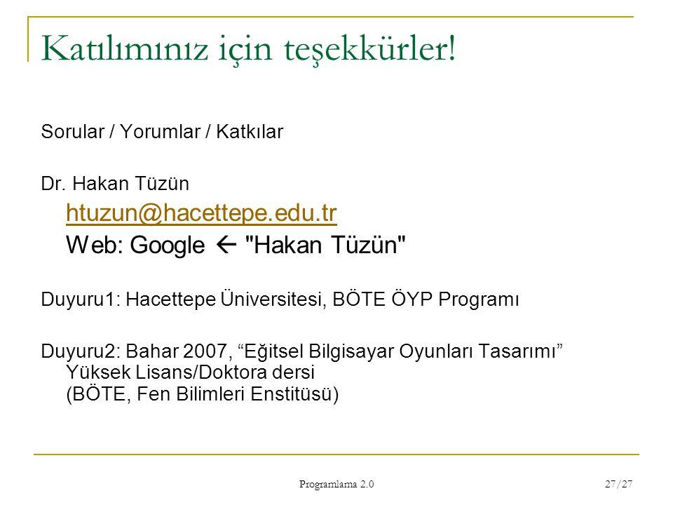 Programlama 2.0 27/27 Katılımınız için teşekkürler! Sorular / Yorumlar / Katkılar Dr. Hakan Tüzün htuzun@hacettepe.edu.tr Web: Google 