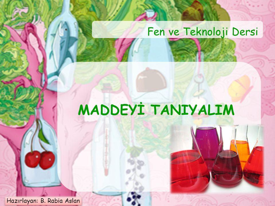 Fen ve Teknoloji Dersi MADDEYİ TANIYALIM Hazırlayan: B. Rabia Aslan