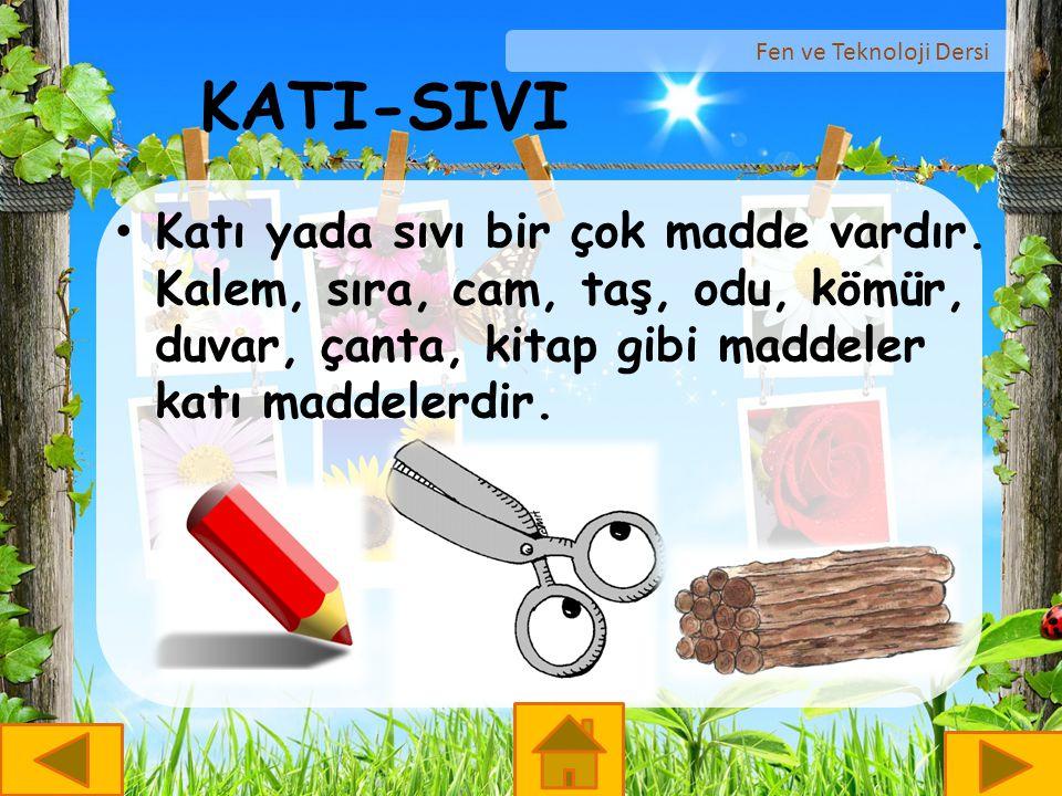Fen ve Teknoloji Dersi KATI-SIVI Katı yada sıvı bir çok madde vardır. Kalem, sıra, cam, taş, odu, kömür, duvar, çanta, kitap gibi maddeler katı maddel