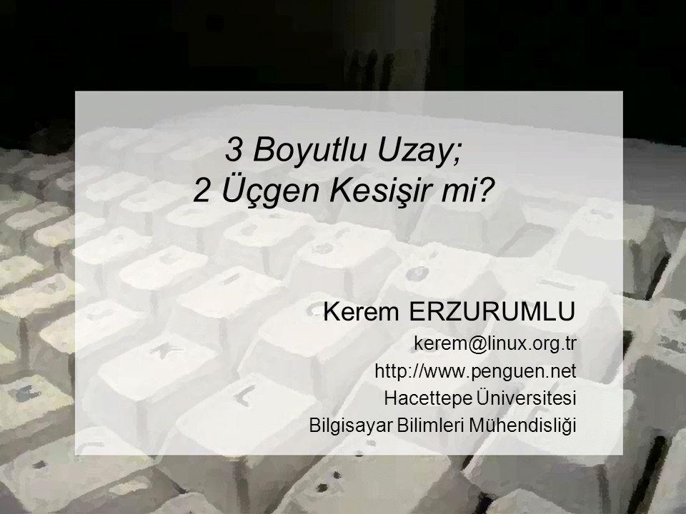 3 Boyutlu Uzay; 2 Üçgen Kesişir mi? Kerem ERZURUMLU kerem@linux.org.tr http://www.penguen.net Hacettepe Üniversitesi Bilgisayar Bilimleri Mühendisliği
